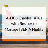 A-DCS Enables IATCI with Resiber to Manage IBERIA Flights